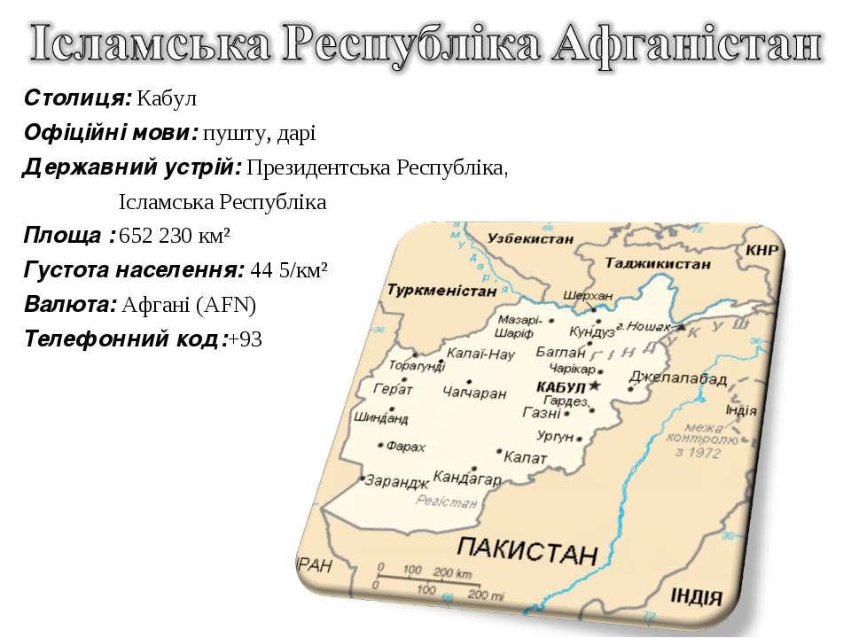Столиця: Кабул Офіційні мови: пушту, дарі Державний устрій: Президентська Рес...
