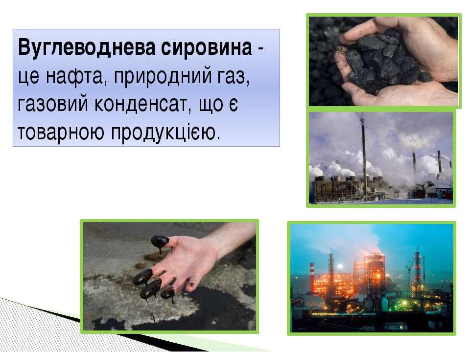 Вуглеводнева сировина - це нафта, природний газ, газовий конденсат, що є това...