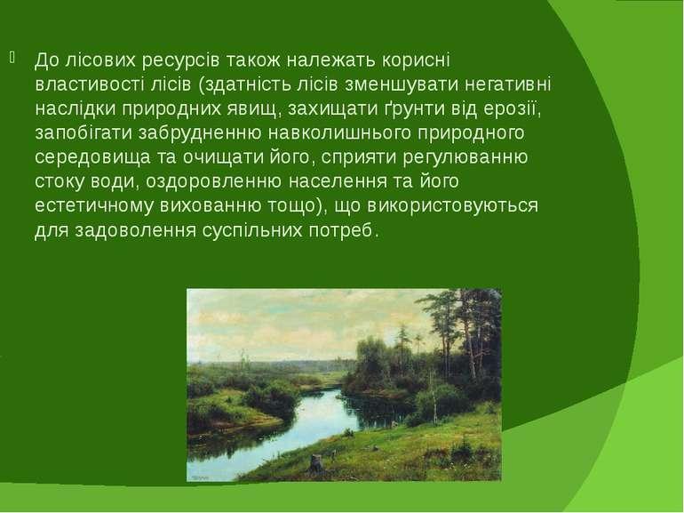 До лісових ресурсів також належать корисні властивості лісів (здатність лісів...