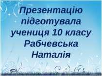 Презентацію підготувала учениця 10 класу Рабчевська Наталія