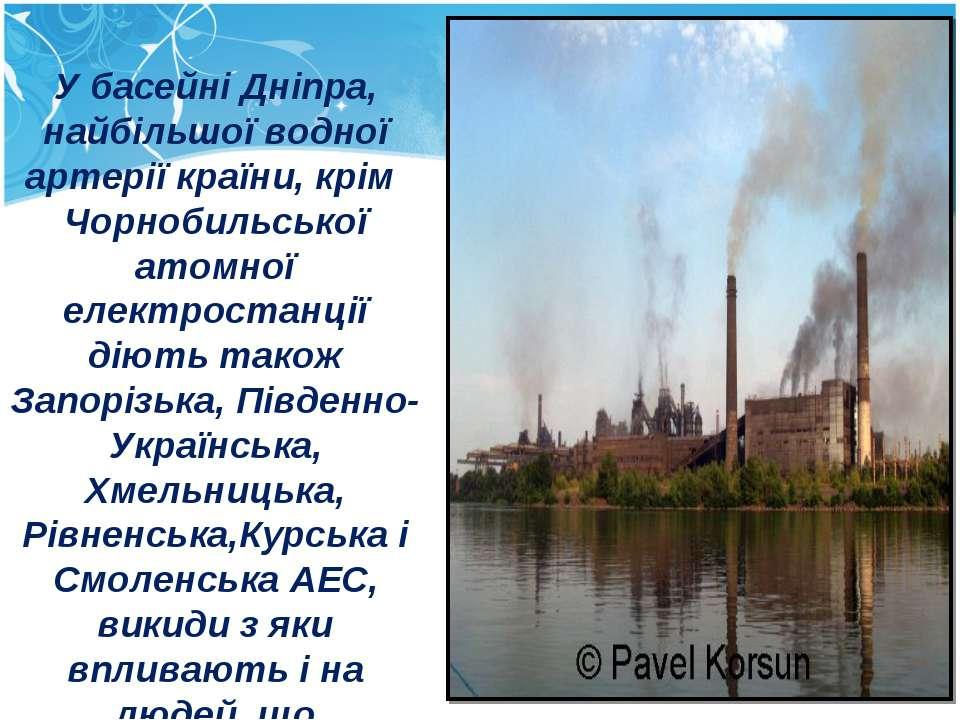 У басейні Дніпра, найбільшої водної артерії країни, крім Чорнобильської атомн...