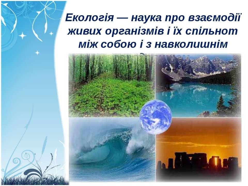 Екологія — наука про взаємодії живих організмів і їх спільнот між собою і з н...