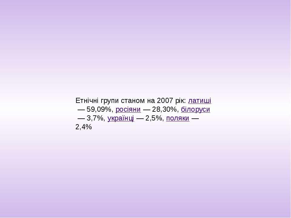 Етнічні групи станом на 2007 рік:латиші— 59,09%,росіяни— 28,30%,білоруси...