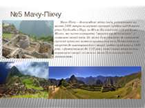 №5 Мачу-Пікчу Мачу-Пікчу – доколумбове місто інків, розташоване на висоті 240...
