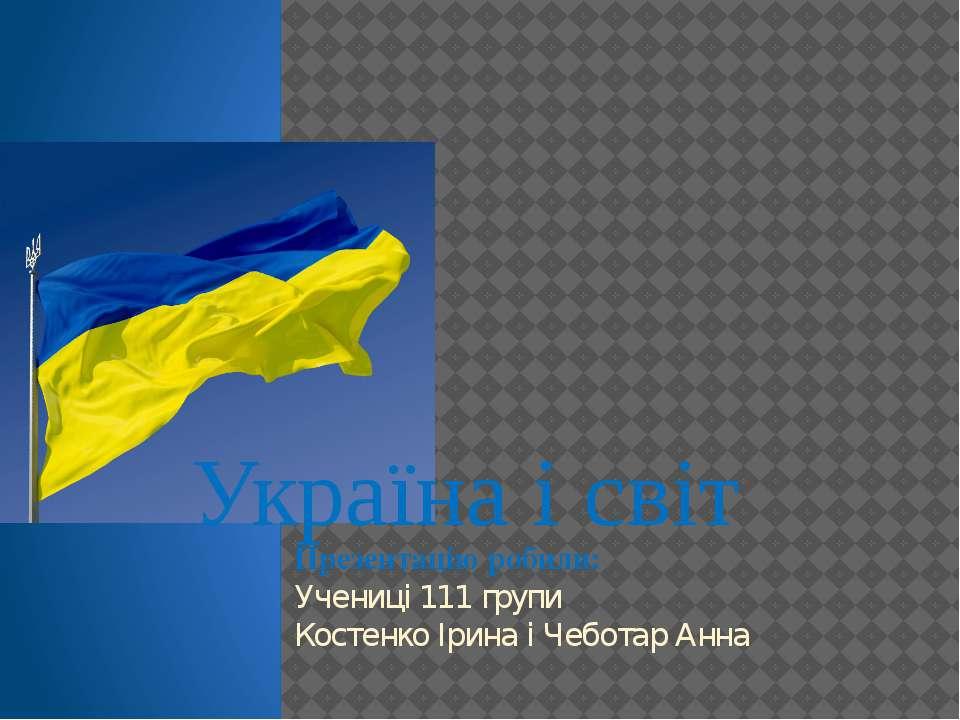 Україна і світ Презентацію робили: Учениці 111 групи Костенко Ірина і Чеботар...