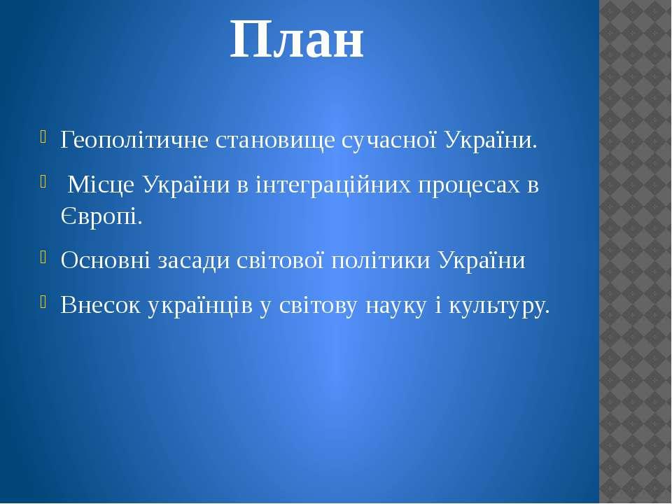 План Геополітичне становище сучасної України. Місце України в інтеграційних п...