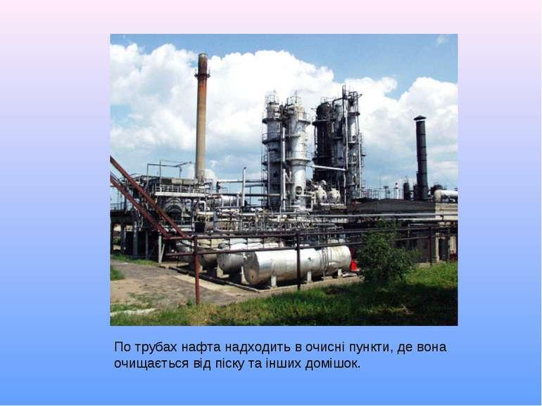 По трубах нафта надходить в очисні пункти, де вона очищається від піску та ін...