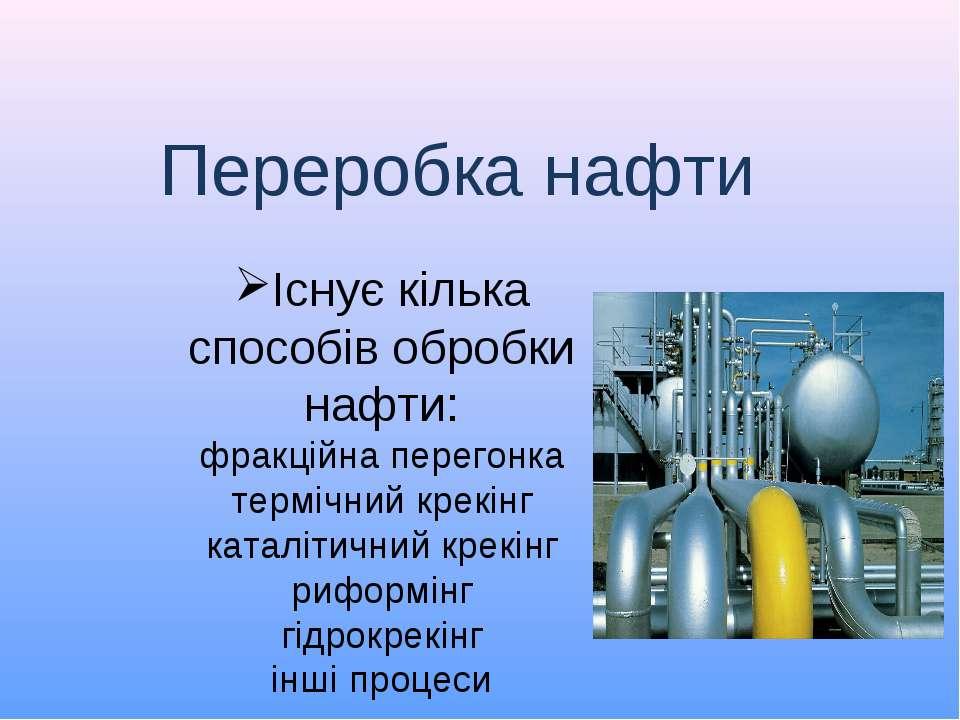 Існує кілька способів обробки нафти: фракційна перегонка термічний крекінг ка...
