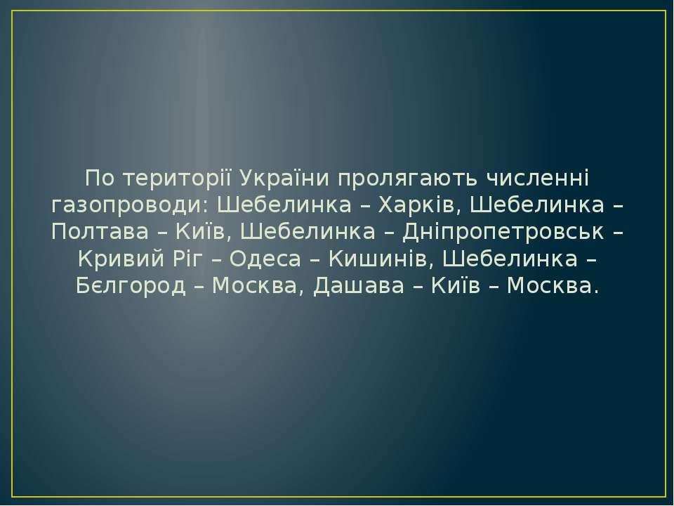 По території України пролягають численні газопроводи: Шебелинка – Харків, Шеб...