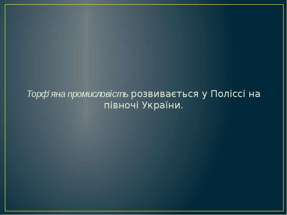 Торф'яна промисловість розвивається у Поліссі на півночі України.