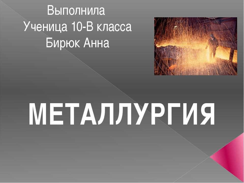 Выполнила Ученица 10-В класса Бирюк Анна МЕТАЛЛУРГИЯ