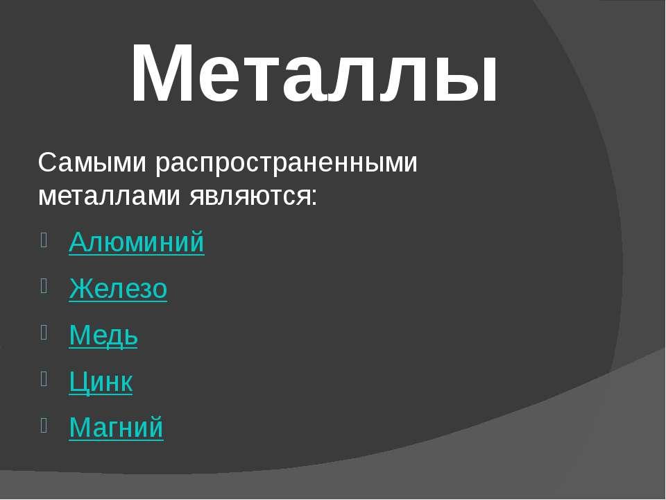 Самыми распространенными металлами являются: Алюминий Железо Медь Цинк Магний...