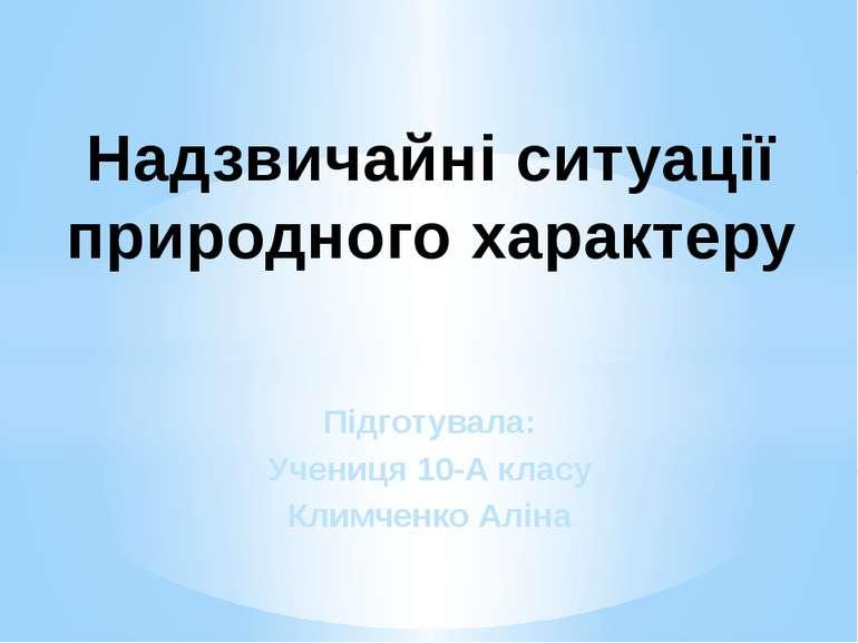 Підготувала: Учениця 10-А класу Климченко Аліна Надзвичайні ситуації природно...