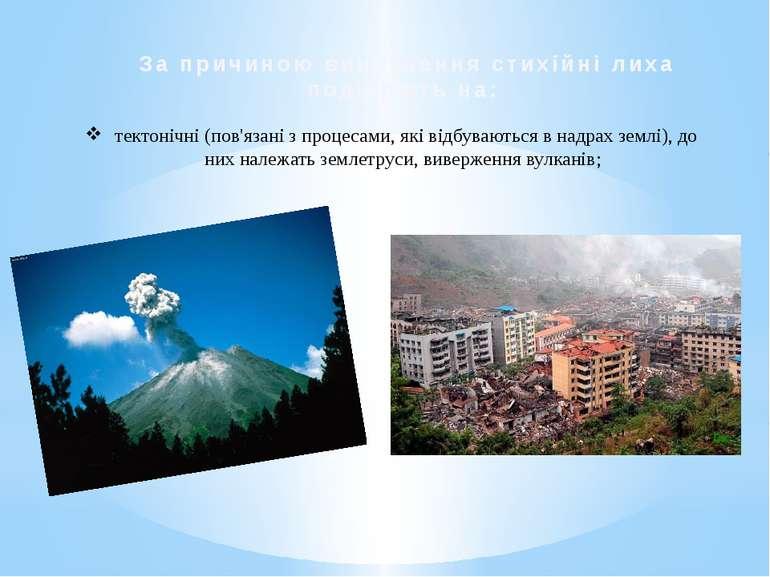 За причиною виникнення стихійні лиха поділяють на: тектонічні (пов'язані з пр...