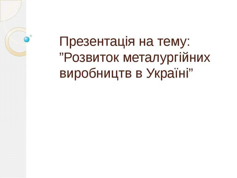 """Презентація на тему: """"Розвиток металургійних виробництв в Україні"""""""