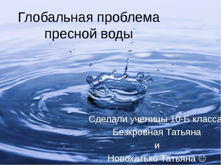 Глобальная проблема пресной воды Сделали ученицы 10-Б класса: Безкровная Тать...