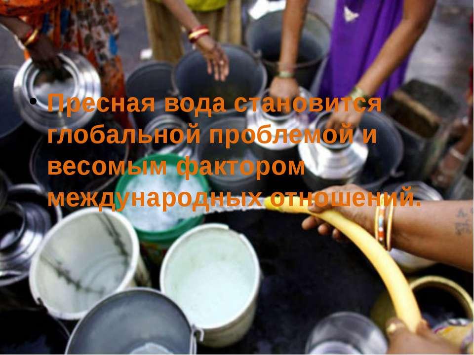 Пресная вода становится глобальной проблемой и весомым фактором международных...