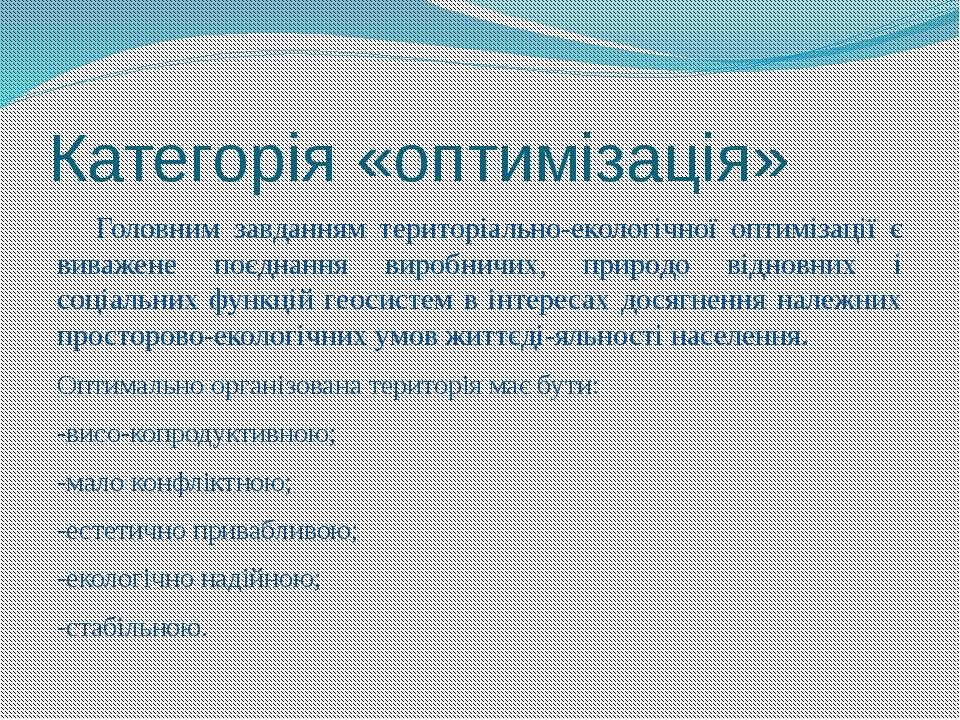Категорія «оптимізація» Головним завданням територіально-екологічної оптиміза...