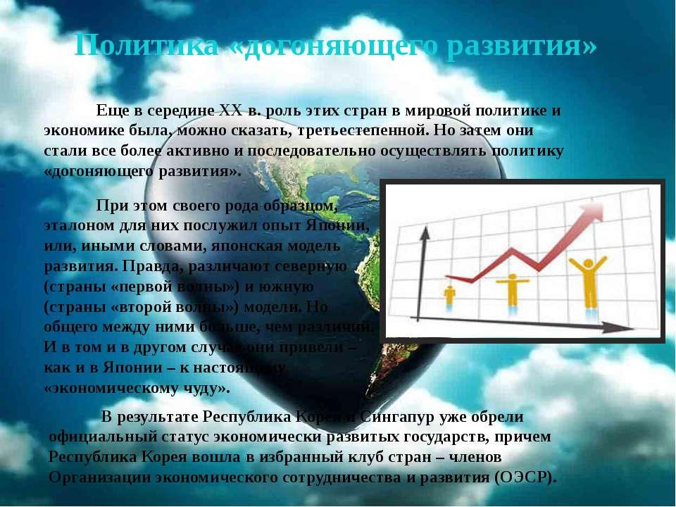 Политика «догоняющего развития» Еще в середине XX в. роль этих стран в мирово...