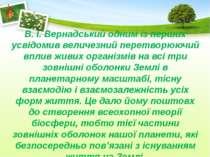 В. І. Вернадський одним із перших усвідомив величезний перетворюючий вплив жи...
