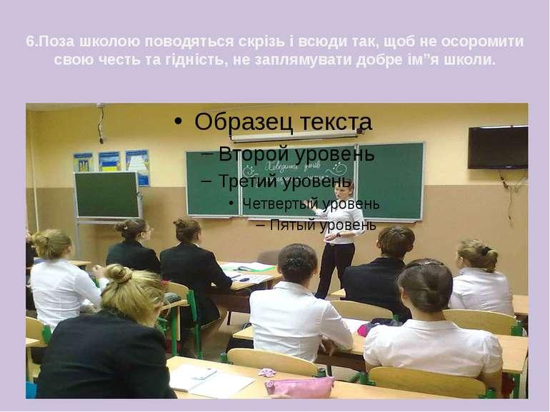 6.Поза школою поводяться скрізь і всюди так, щоб не осоромити свою честь та г...