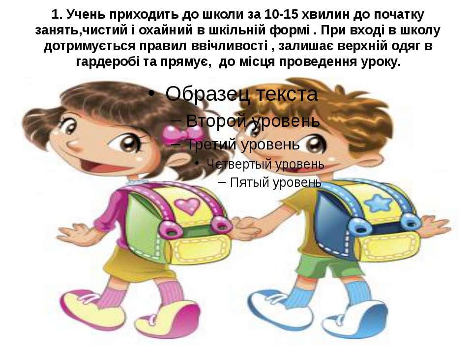 1. Учень приходить до школи за 10-15 хвилин до початку занять,чистий і охайни...