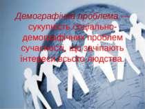 Демографічна проблема — сукупність соціально-демографічних проблем сучасності...