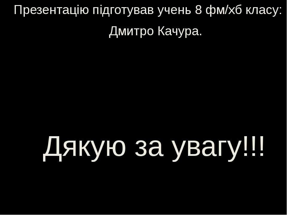 Презентацію підготував учень 8 фм/хб класу: Дмитро Качура. Дякую за увагу!!!