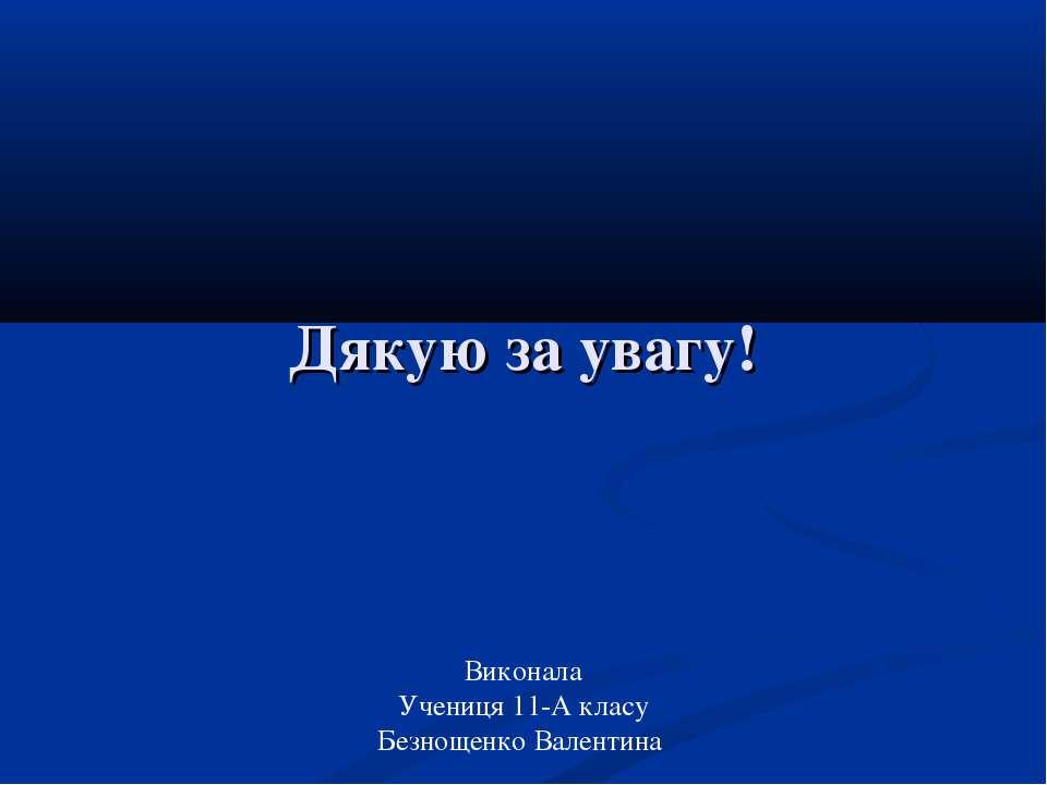 Дякую за увагу! Виконала Учениця 11-А класу Безнощенко Валентина