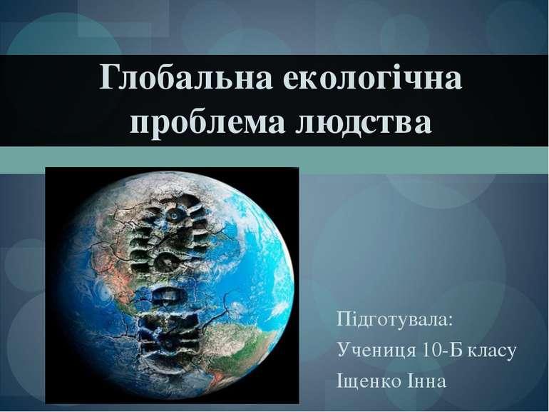 Глобальна екологічна проблема людства Підготувала: Учениця 10-Б класу Іщенко ...