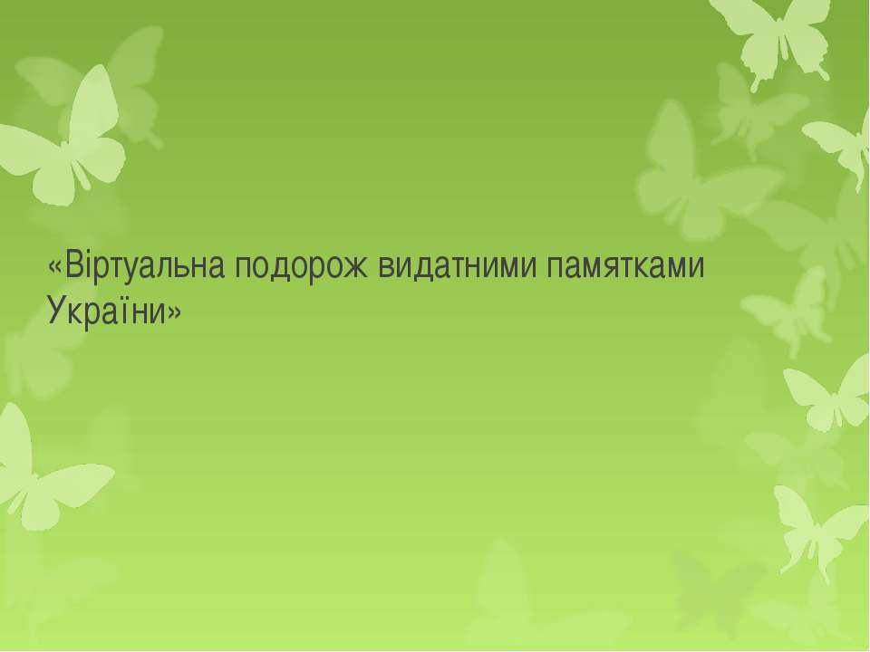 «Віртуальна подорож видатними памятками України»
