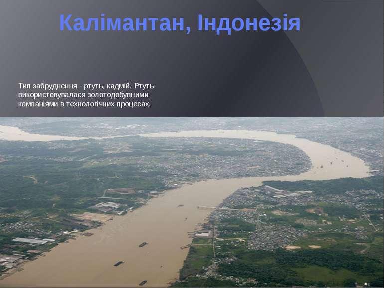 Калімантан, Індонезія Тип забруднення - ртуть, кадмій. Ртуть використовувалас...