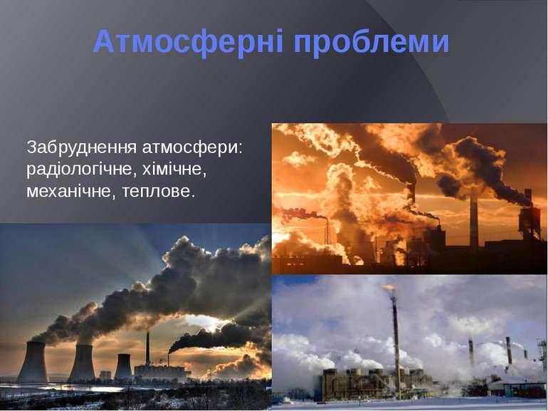 Атмосферні проблеми Забруднення атмосфери: радіологічне, хімічне, механічне, ...