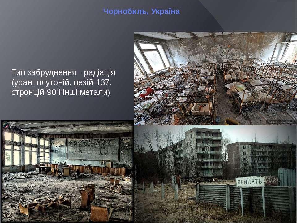 Чорнобиль, Україна Тип забруднення - радіація (уран, плутоній, цезій-137, стр...
