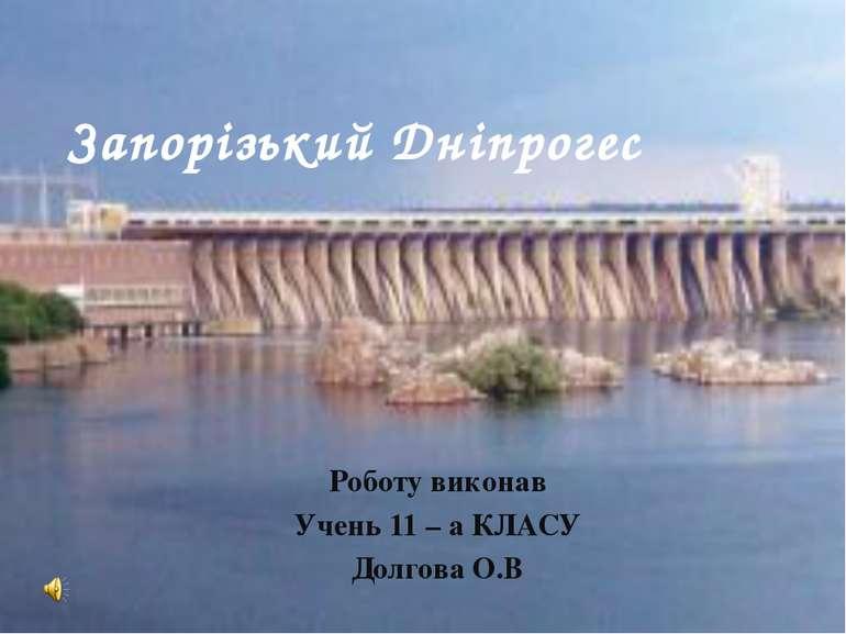 Роботу виконав Учень 11 – а КЛАСУ Долгова О.В Запорізький Дніпрогес