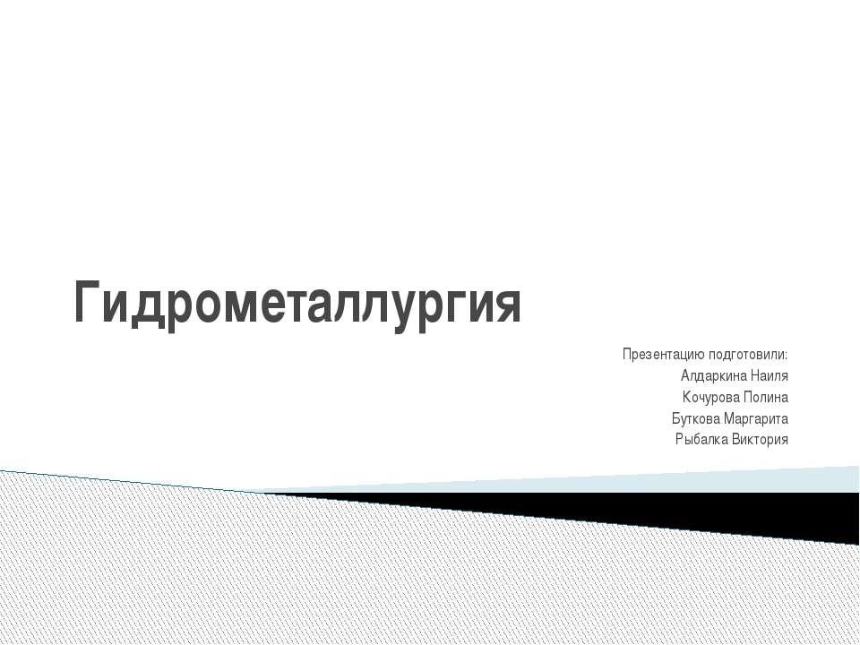 Гидрометаллургия Презентацию подготовили: Алдаркина Наиля Кочурова Полина Бут...