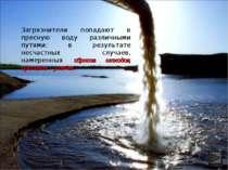 Загрязнители попадают в пресную воду различными путями: в результате несчастн...