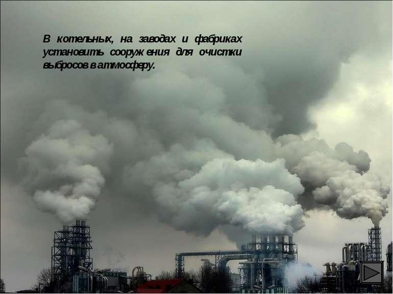 В котельных, на заводах и фабриках установить сооружения для очистки выбросов...