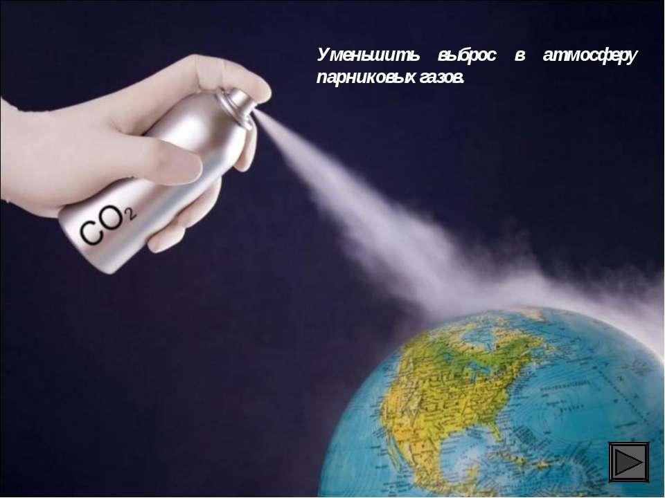 Уменьшить выброс в атмосферу парниковых газов.