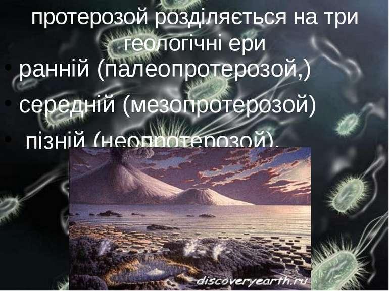 протерозой розділяється на три геологічні ери ранній (палеопротерозой,) серед...