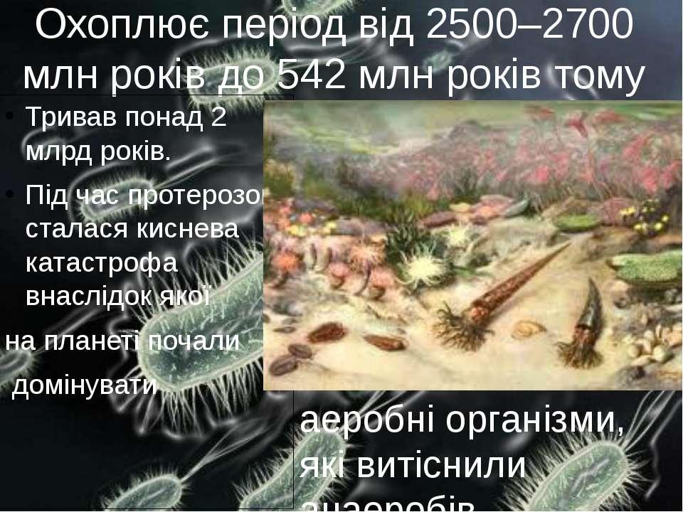 Охоплює період від 2500–2700 млн років до 542 млн років тому Тривав понад 2 м...