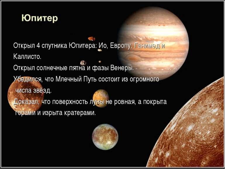 Открыл 4 спутника Юпитера: Ио, Европу, Ганимед и Каллисто. Открыл солнечные п...