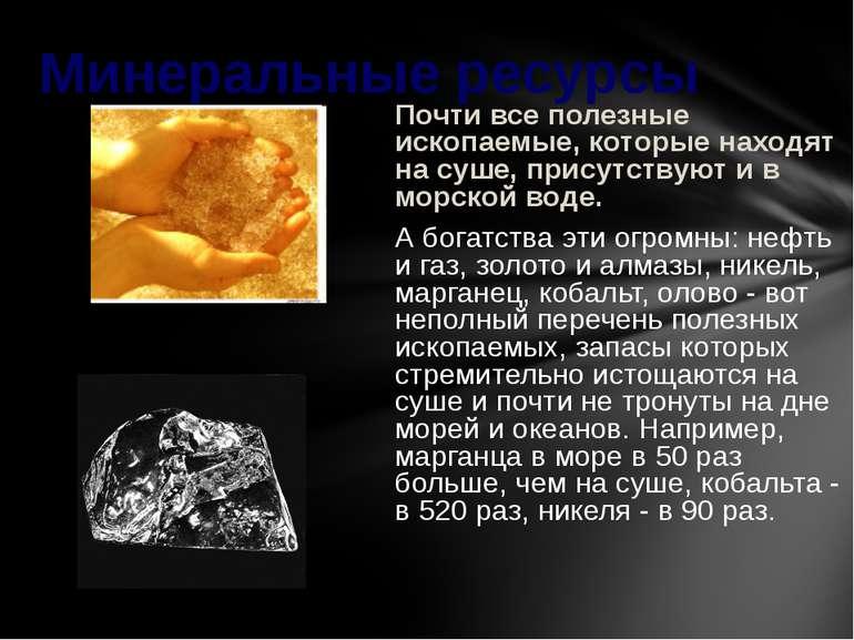 Почти все полезные ископаемые, которые находят на суше, присутствуют и в морс...