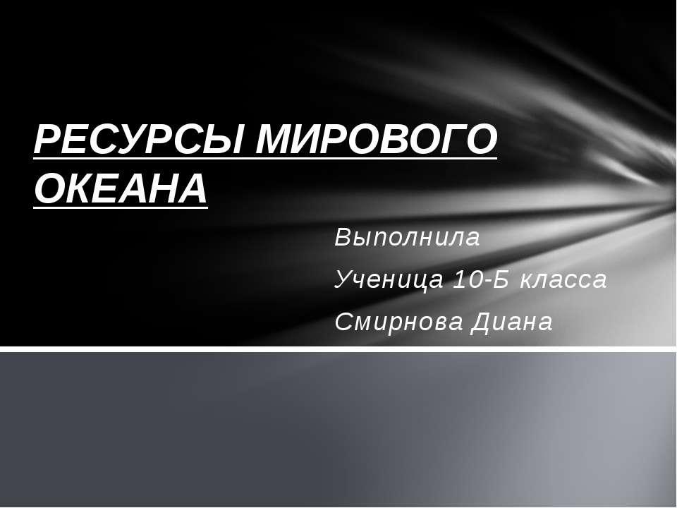Выполнила Ученица 10-Б класса Смирнова Диана РЕСУРСЫ МИРОВОГО ОКЕАНА