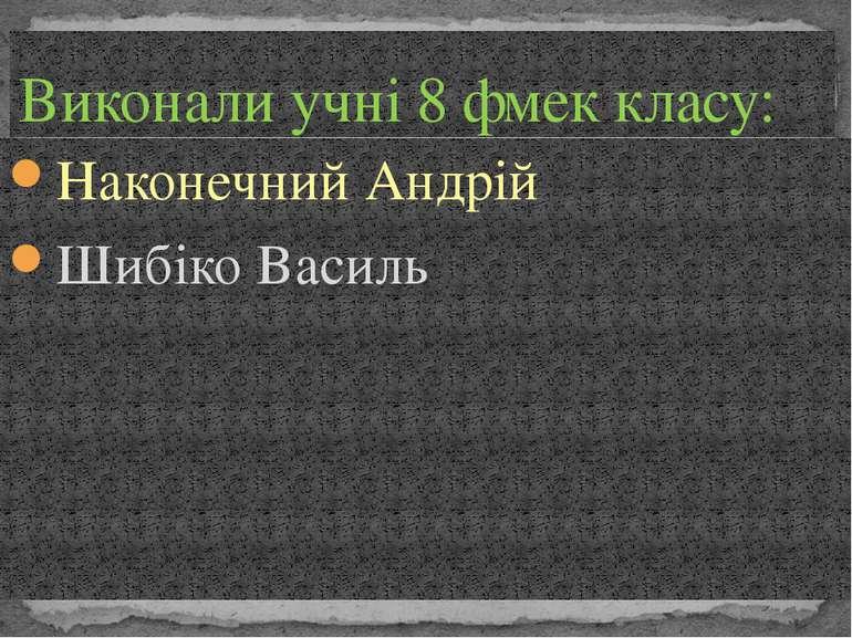 Наконечний Андрій Шибіко Василь Виконали учні 8 фмек класу:
