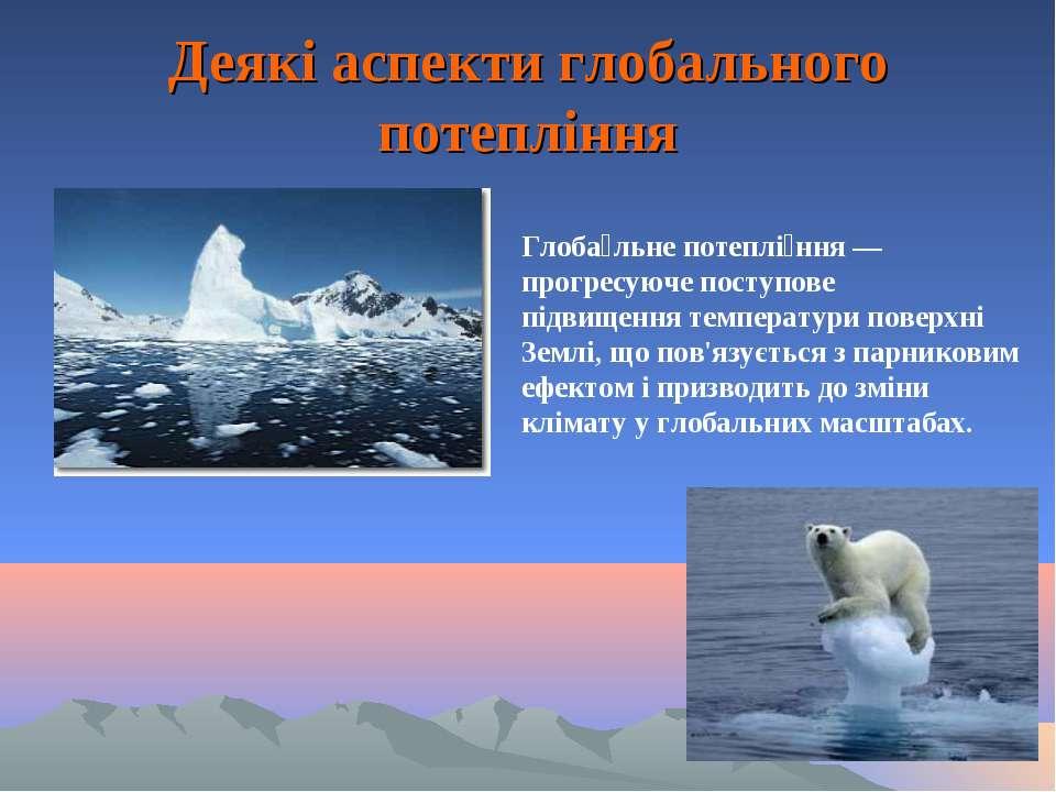 Деякі аспекти глобального потепління Глоба льне потеплі ння— прогресуюче пос...