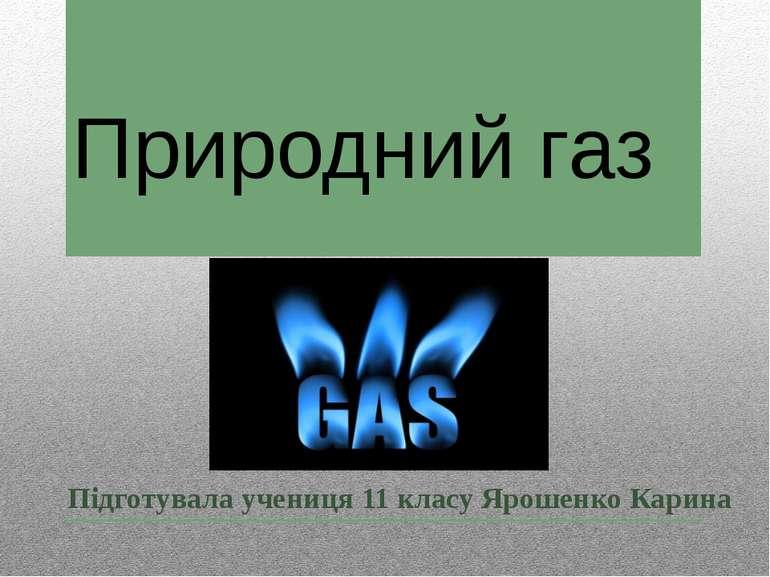 Природний газ Підготувала учениця 11 класу Ярошенко Карина