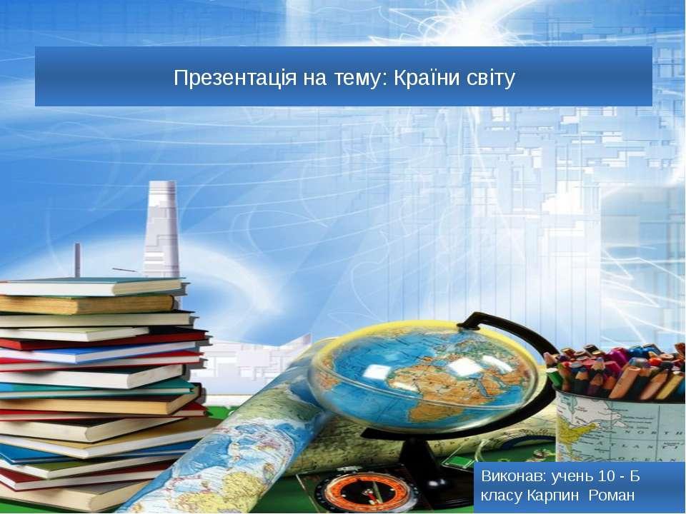 Презентація на тему: Країни світу Виконав: учень 10 - Б класу Карпин Роман