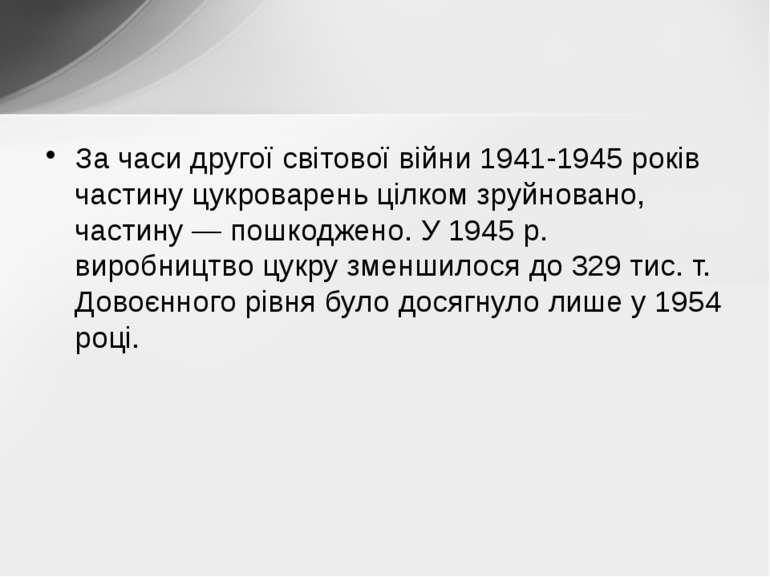 За часи другої світової війни 1941-1945 років частину цукроварень цілком зруй...