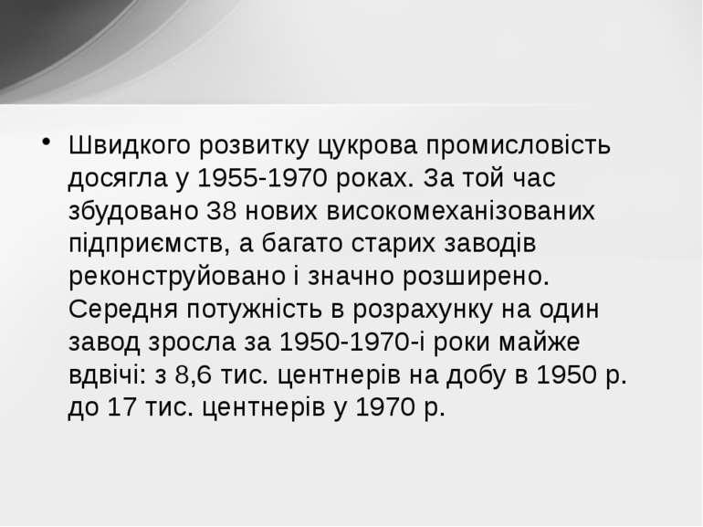 Швидкого розвитку цукрова промисловість досягла у 1955-1970 pоках. За той час...